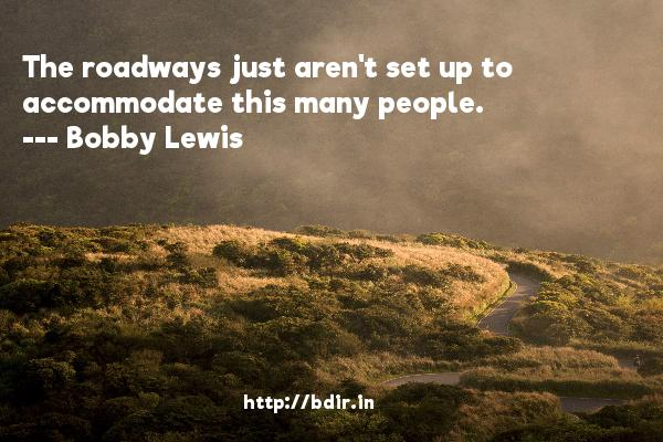 The roadways just aren't set up to accommodate this many people.  -   Bobby Lewis     Quotes