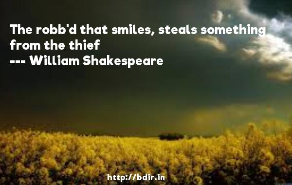 The robb'd that smiles, steals something from the thief  -   William Shakespeare     Quotes
