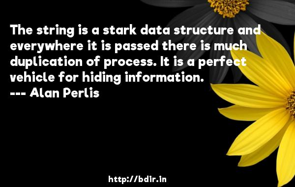 The string is a stark data structure and everywhere it is passed there is much duplication of process. It is a perfect vehicle for hiding information.  -   Alan Perlis     Quotes