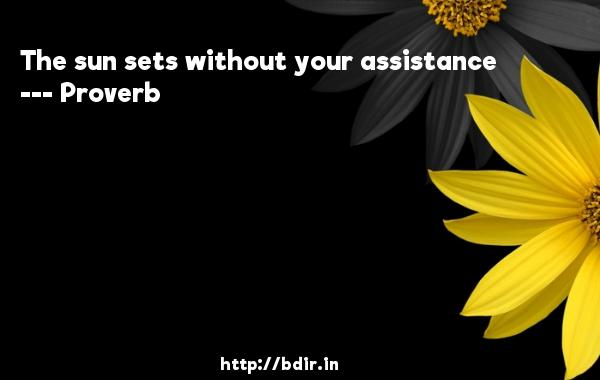 The sun sets without your assistance  -   Proverb      Quotes
