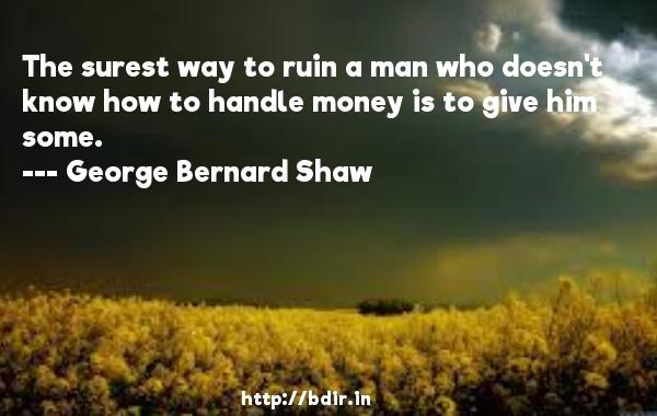 The surest way to ruin a man who doesn't know how to handle money is to give him some.  -   George Bernard Shaw     Quotes