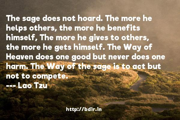 The sage does not hoard. The more he helps others, the more he benefits himself, The more he gives to others, the more he gets himself. The Way of Heaven does one good but never does one harm. The Way of the sage is to act but not to compete.  -   Lao Tzu     Quotes