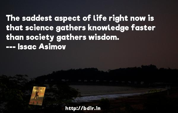 The saddest aspect of life right now is that science gathers knowledge faster than society gathers wisdom.  -   Issac Asimov     Quotes