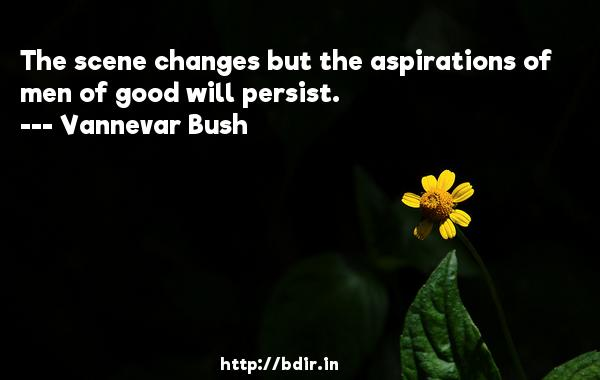 The scene changes but the aspirations of men of good will persist.  -   Vannevar Bush     Quotes