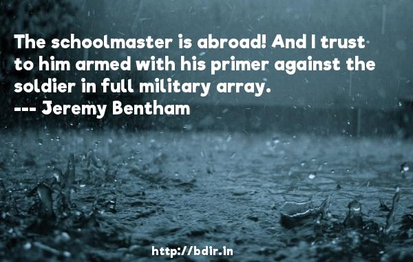 The schoolmaster is abroad! And I trust to him armed with his primer against the soldier in full military array.  -   Jeremy Bentham     Quotes
