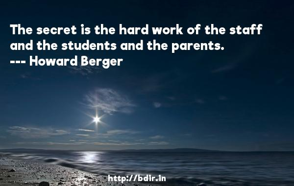 The secret is the hard work of the staff and the students and the parents.  -   Howard Berger     Quotes