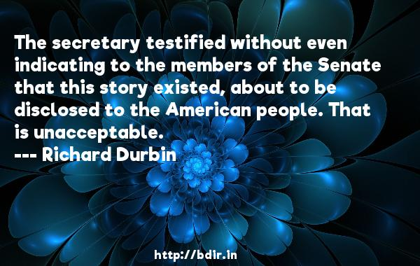 The secretary testified without even indicating to the members of the Senate that this story existed, about to be disclosed to the American people. That is unacceptable.  -   Richard Durbin     Quotes