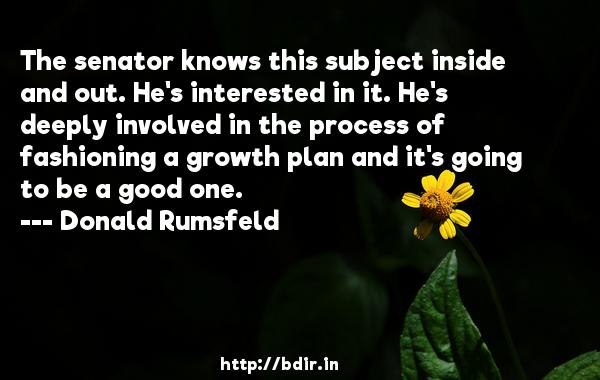 The senator knows this subject inside and out. He's interested in it. He's deeply involved in the process of fashioning a growth plan and it's going to be a good one.  -   Donald Rumsfeld     Quotes
