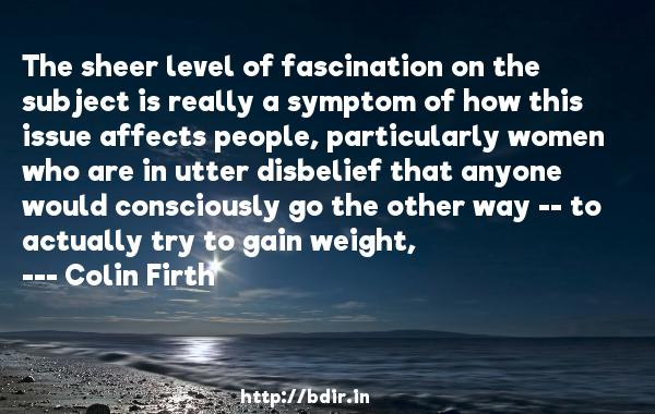 The sheer level of fascination on the subject is really a symptom of how this issue affects people, particularly women who are in utter disbelief that anyone would consciously go the other way -- to actually try to gain weight,  -   Colin Firth     Quotes