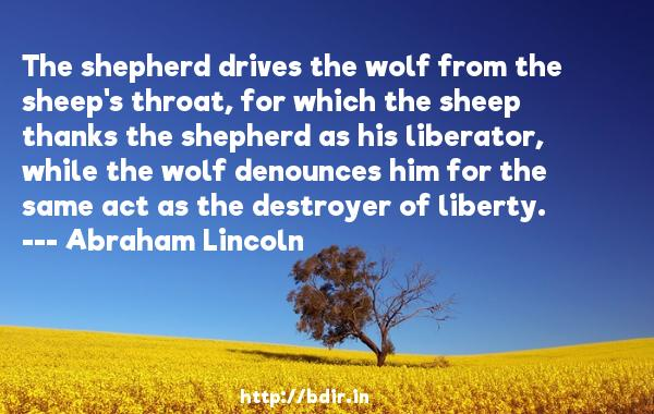 The shepherd drives the wolf from the sheep's throat, for which the sheep thanks the shepherd as his liberator, while the wolf denounces him for the same act as the destroyer of liberty.  -   Abraham Lincoln     Quotes