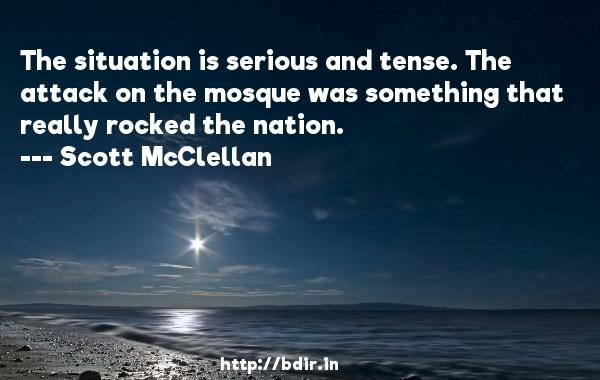 The situation is serious and tense. The attack on the mosque was something that really rocked the nation.  -   Scott McClellan     Quotes