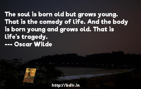 The soul is born old but grows young. That is the comedy of life. And the body is born young and grows old. That is life's tragedy.  -   Oscar Wilde     Quotes