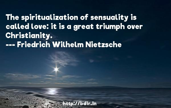 The spiritualization of sensuality is called love: it is a great triumph over Christianity.  -   Friedrich Wilhelm Nietzsche     Quotes