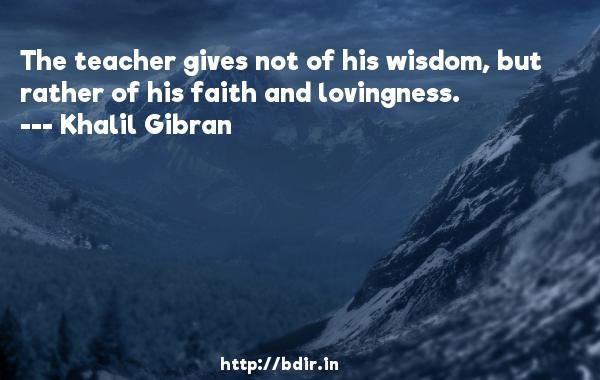 The teacher gives not of his wisdom, but rather of his faith and lovingness.  -   Khalil Gibran     Quotes