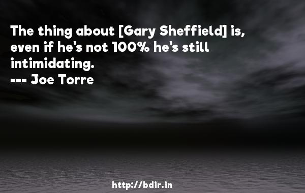 The thing about [Gary Sheffield] is, even if he's not 100% he's still intimidating.  -   Joe Torre     Quotes