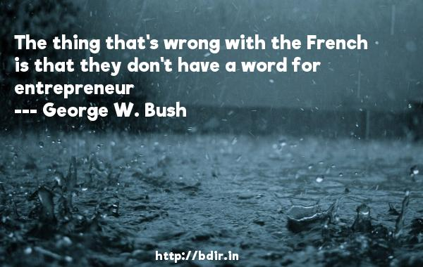 The thing that's wrong with the French is that they don't have a word for entrepreneur  -   George W. Bush     Quotes