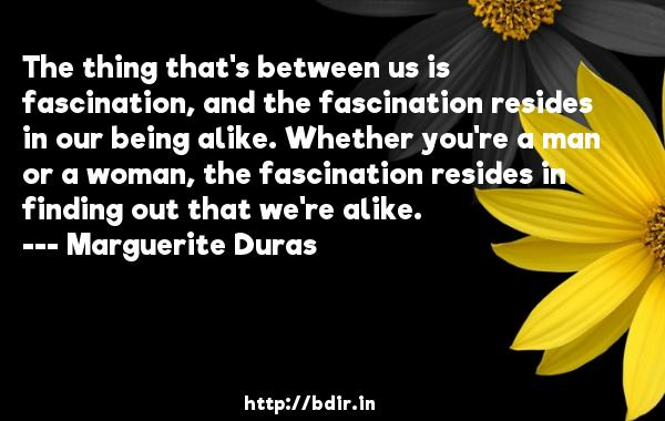 The thing that's between us is fascination, and the fascination resides in our being alike. Whether you're a man or a woman, the fascination resides in finding out that we're alike.  -   Marguerite Duras     Quotes