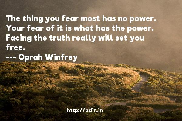 The thing you fear most has no power. Your fear of it is what has the power. Facing the truth really will set you free.  -   Oprah Winfrey     Quotes