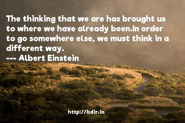 The thinking that we are has brought us to where we have already been.In order to go somewhere else, we must think in a different way.  -   Albert Einstein     Quotes