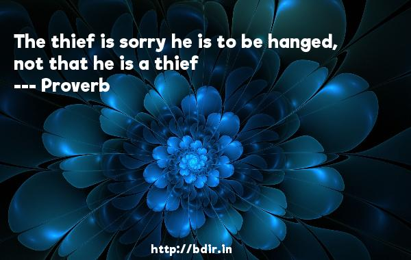 The thief is sorry he is to be hanged, not that he is a thief  -   Proverb      Quotes