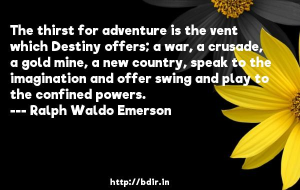 The thirst for adventure is the vent which Destiny offers; a war, a crusade, a gold mine, a new country, speak to the imagination and offer swing and play to the confined powers.  -   Ralph Waldo Emerson     Quotes