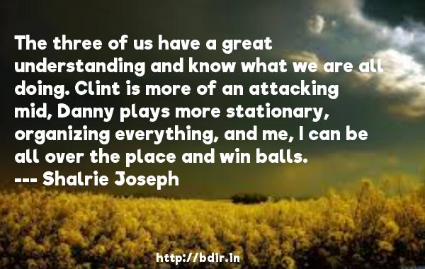 The three of us have a great understanding and know what we are all doing. Clint is more of an attacking mid, Danny plays more stationary, organizing everything, and me, I can be all over the place and win balls.  -   Shalrie Joseph     Quotes