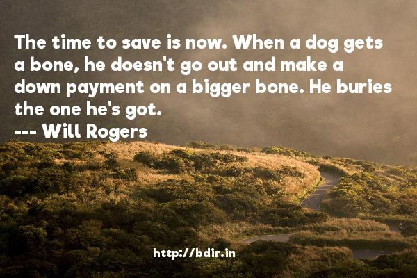 The time to save is now. When a dog gets a bone, he doesn't go out and make a down payment on a bigger bone. He buries the one he's got.  -   Will Rogers     Quotes