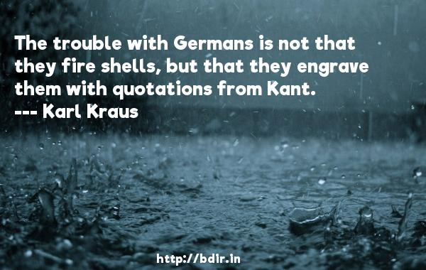 The trouble with Germans is not that they fire shells, but that they engrave them with quotations from Kant.  -   Karl Kraus     Quotes
