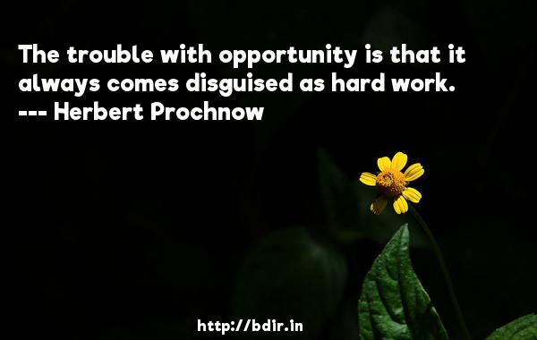 The trouble with opportunity is that it always comes disguised as hard work.  -   Herbert Prochnow     Quotes