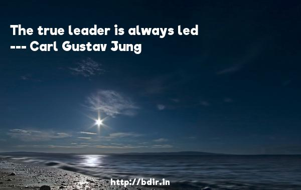 The true leader is always led  -   Carl Gustav Jung     Quotes
