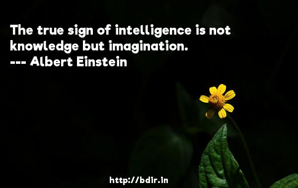 The true sign of intelligence is not knowledge but imagination.  -   Albert Einstein     Quotes