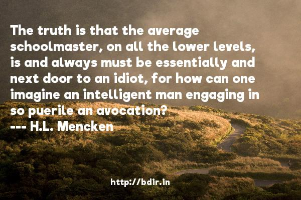 The truth is that the average schoolmaster, on all the lower levels, is and always must be essentially and next door to an idiot, for how can one imagine an intelligent man engaging in so puerile an avocation?  -   H.L. Mencken     Quotes