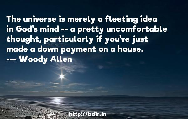 The universe is merely a fleeting idea in God's mind -- a pretty uncomfortable thought, particularly if you've just made a down payment on a house.  -   Woody Allen     Quotes
