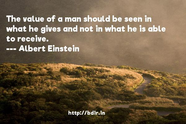 The value of a man should be seen in what he gives and not in what he is able to receive.  -   Albert Einstein     Quotes