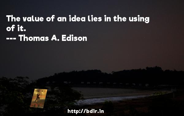 The value of an idea lies in the using of it.  -   Thomas A. Edison     Quotes
