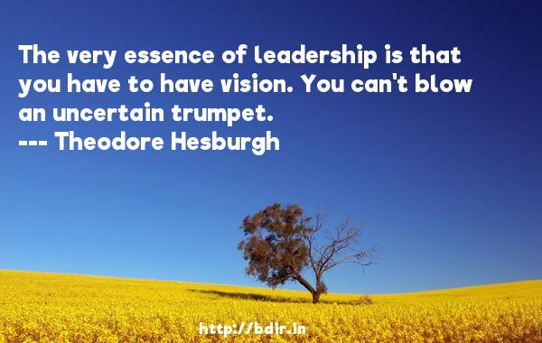 The very essence of leadership is that you have to have vision. You can't blow an uncertain trumpet.  -   Theodore Hesburgh     Quotes