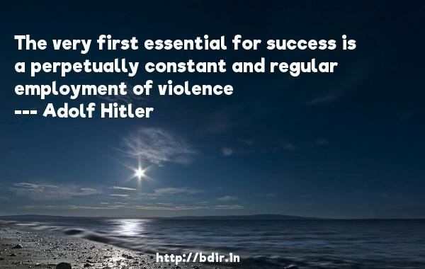 The very first essential for success is a perpetually constant and regular employment of violence  -   Adolf Hitler     Quotes
