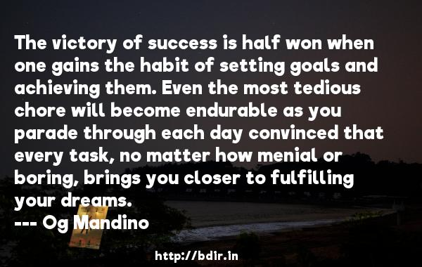 The victory of success is half won when one gains the habit of setting goals and achieving them. Even the most tedious chore will become endurable as you parade through each day convinced that every task, no matter how menial or boring, brings you closer to fulfilling your dreams.  -   Og Mandino     Quotes