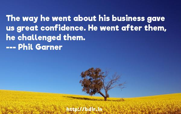 The way he went about his business gave us great confidence. He went after them, he challenged them.  -   Phil Garner     Quotes