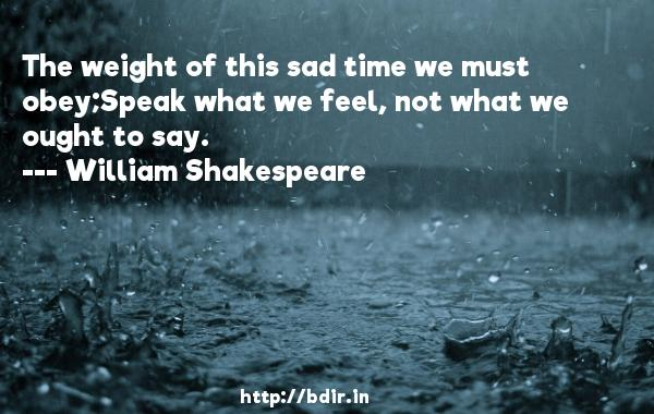 The weight of this sad time we must obey;Speak what we feel, not what we ought to say.  -   William Shakespeare     Quotes