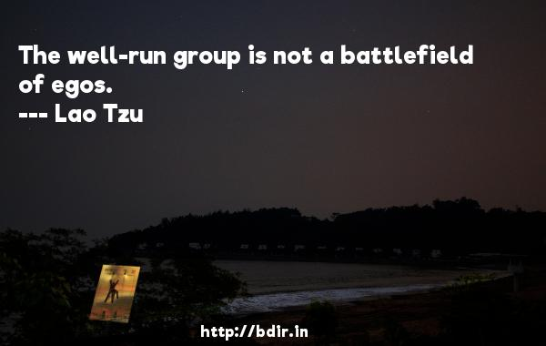 The well-run group is not a battlefield of egos.  -   Lao Tzu     Quotes