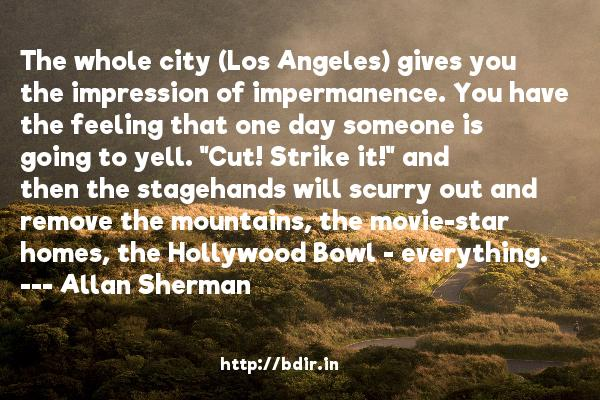 The whole city (Los Angeles) gives you the impression of impermanence. You have the feeling that one day someone is going to yell.