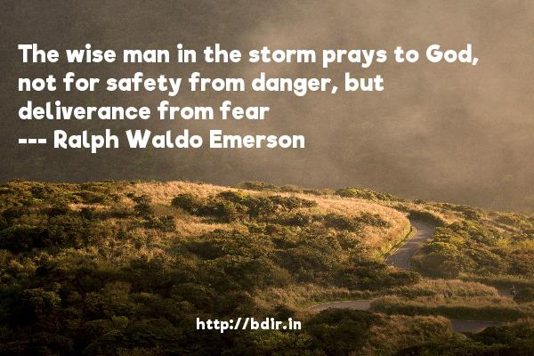 The wise man in the storm prays to God, not for safety from danger, but deliverance from fear  -   Ralph Waldo Emerson     Quotes
