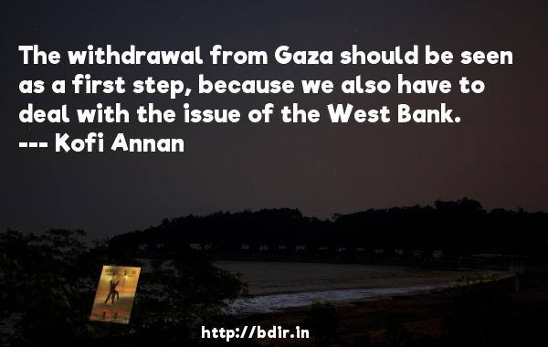 The withdrawal from Gaza should be seen as a first step, because we also have to deal with the issue of the West Bank.  -   Kofi Annan     Quotes