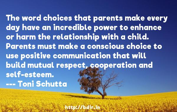 The word choices that parents make every day have an incredible power to enhance or harm the relationship with a child. Parents must make a conscious choice to use positive communication that will build mutual respect, cooperation and self-esteem.  -   Toni Schutta     Quotes