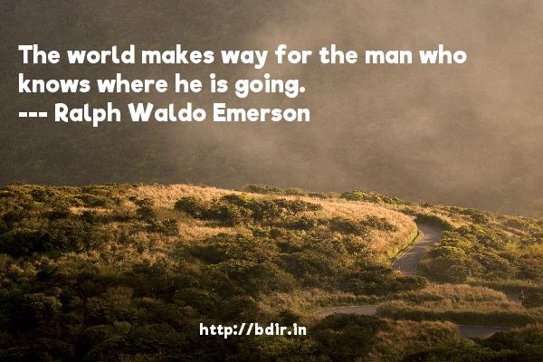The world makes way for the man who knows where he is going.  -   Ralph Waldo Emerson     Quotes