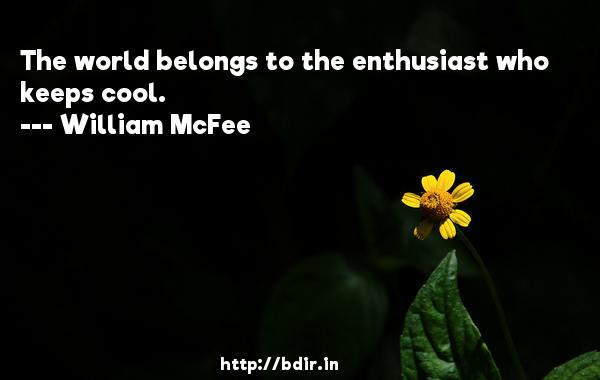 The world belongs to the enthusiast who keeps cool.  -   William McFee     Quotes