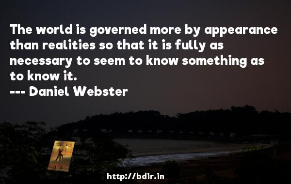 The world is governed more by appearance than realities so that it is fully as necessary to seem to know something as to know it.  -   Daniel Webster     Quotes