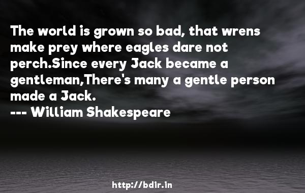 The world is grown so bad, that wrens make prey where eagles dare not perch.Since every Jack became a gentleman,There's many a gentle person made a Jack.  -   William Shakespeare     Quotes