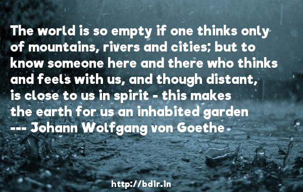The world is so empty if one thinks only of mountains, rivers and cities; but to know someone here and there who thinks and feels with us, and though distant, is close to us in spirit - this makes the earth for us an inhabited garden  -   Johann Wolfgang von Goethe     Quotes